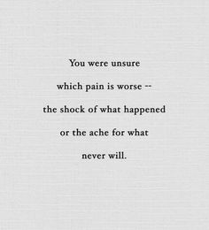 You were unsure which pain is worse -- the shock of what happened or the ache for what never will.