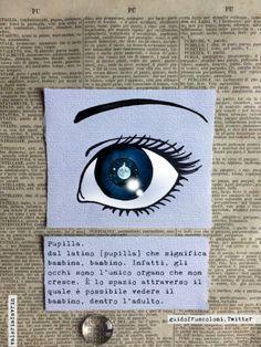 Parole belle: Pupilla. Dal latino [pupìlla] che significa bambina, bambino. Infatti, gli occhi sono l'unico organo che non cresce. È lo spazio attraverso il quale è possibile vedere la bambina, dentro l'adulta. Guidofruscoloni on twitter