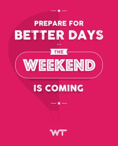 Prepare for better days, the weekend is coming