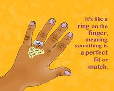 Como anillo al dedo. Translation: It's like a ring on the finger, meaning something is a perfect fit or match. Example: I had been looking for a Tumblr that translated Venezuelan sayings into English with fun drawings, so this blog is like a ring on the finger! (this meta sentence is courtesy mi esposo)