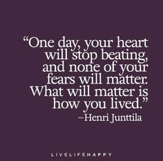 One day, your heart will stop beating, and none of your fears will matter. What will matter is how you lived. — Henri Junttila