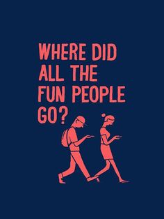 No, really where did they go? What happened to us, to society? Just put the phone down and go out! Have fun! Live a life that's worth talking about.