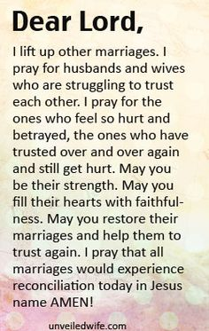 Prayer Of The Day – Trusting Your Husband Again --- Dear Heavenly Father, I lift up my marriage to you. I pray that you would build a solid foundation of trust between my husband and I. Show us how to trust each other in marriage. I pray that our trust grows and multiplies. Also, please help us not to … Read More Here http://unveiledwife.com/prayer-of-the-day-trusting-your-husband-again/ - Marriage, Love