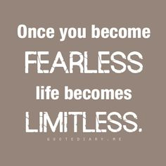Once you become fearless.....Life becomes Limitless (quote)