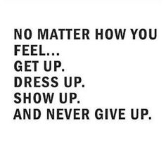 No matter how you feel... Get up. Dress up. Show up. And never give up