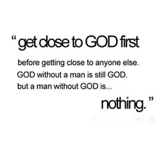 Get close to GOD first before getting close to anyone else. GOD without a man is still GOD, but a man without GOD is... nothing.