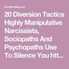 20 Diversion Tactics Highly Manipulative Narcissists, Sociopaths And Psychopaths Use To Silence You  http://thoughtcatalog.com/shahida-arabi/2016/06/20-diversion-tactics-highly-manipulative-narcissists-sociopaths-and-psychopaths-use-to-silence-you/