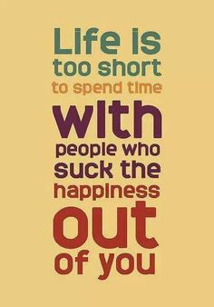 Life is too short to spend it with ppl who such that happiness out