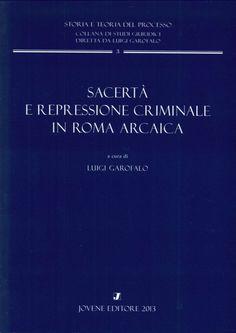 Sacertà e repressione criminale in Roma arcaica / cura di Luigi Garofalo. - 2013