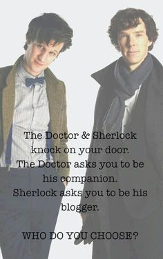 Most important decision of your life. Dr. Who versus Sherlock. -- Oh crap...uh....uh...wait!  Grab Sherlock by the scarf and the Docotor by the sleeve, pull them both into the Tardis and solve crimes all over time and space while blogging about it.  GEEKY WIN!!!