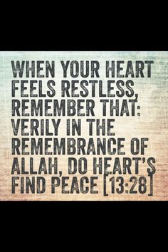 Quran 13:28 - When your heart feels restless, remember that; verily in the remembrance of Allah, do heart's find peace.