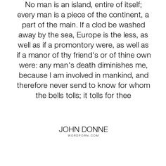 "John Donne - ""No man is an island, entire of itself; every man is a piece of the continent, a part..."". death, mankind, community, isolation"