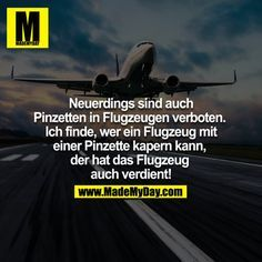 Neuerdings sind auch Pinzetten in Flugzeugen verboten. Ich finde, wer auch immer in Flugzeug mit einer Pinzette kapern kann, der hat das Flugzeug auch verdient!<br />