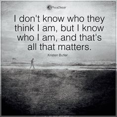 I don't know who they think I am, but I know who I am, and that's all that matters. - Kristen Butler #powerofpositivity
