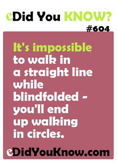 It's impossible to walk in a straight line while blindfolded – you'll end up walking in circles.  ► Click here for more: eDidYouKnow.com