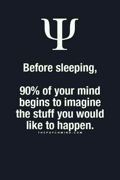 before sleeping, 90% of you mind begins to imagine the stuff you would like to happen.