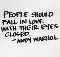People should fall in love with their etes closed. Andy Warhol. Via http://feelingandloving.tumblr.com/