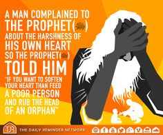 A man complained to the Prophet (peace be upon him) about the harshness of his own heart.   So the prophet (peace be upon him) told him:  'If you want to soften your heart, then feed a poor person and rub the head of an orphan.'