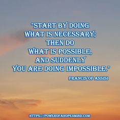 """""""Start by doing what is necessary; then do what is possible, and suddenly you are doing impossible."""" - Francis of Assisi Francis Of Assisi, Discover Yourself, Suddenly, Personal Development, Mindfulness, Success, Motivation, Freshman Year, Consciousness"""