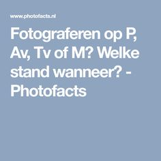 Fotograferen op P, Av, Tv of M? Welke stand wanneer? - Photofacts