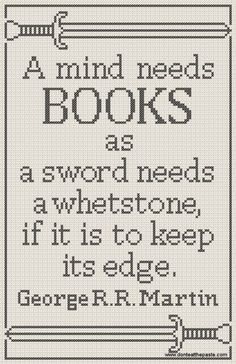 """A mind needs books as a sword needs a whetstone, if it is to keep its edge."" George R.R. Martin. free cross stitch pattern of this quote."