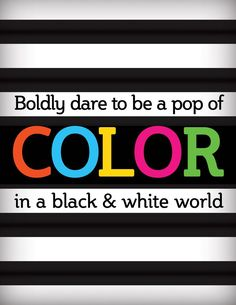 Boldly dare to be a pop of COLOR in a black & white world printable