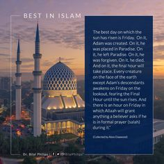 The best day on which the sun has risen is Friday. On it Adam was created. On it he was placed in Paradise. #FridayQuotes #IslamicQuotes |   Hadith: The best day on which the sun has risen is Friday. On it Adam was created. On it he was placed in Paradise. On it he left Paradise. On it he was forgiven. On it he died. And on it the final hour will take place. Every creature on the face of the earth except Adams descendants awakens on Friday on the lookout fearing the Final Hour until the sun…
