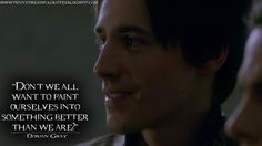 Dorian Gray: Don't we all want to paint ourselves into something better than we are? | Penny Dreadful Quotes