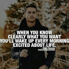 When you know clearly what you want, you'll wake up every morning excited about life.