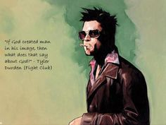"""If God created man in his image, then what does that say about God?"" - Tyler Durden / Fight Club"