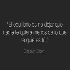 """... """"El equilibrio es no dejar que nadie te quiera menos de lo que te quieres tú"""". Elizabeth Gilbert."""