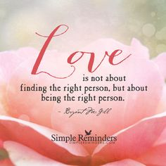 Love is not about finding the right person, but about being the right person. — Bryant McGill