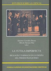 La tutela imperfecta : biología y farmacia en la España del primer franquismo / Antonio González Bueno, Alfredo Baratas Díaz (eds.). - Madrid : CSIC, 2013