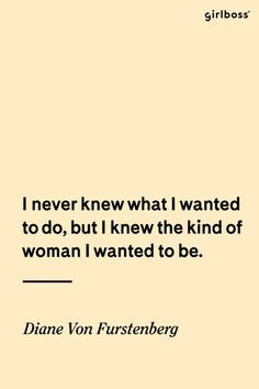 GIRLBOSS QUOTE: I never knew what I wanted to do, but I knew the kind of woman I wanted to be. - Diane Von Furstenberg