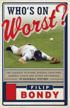 Who's on worst? : the lousiest players, biggest cheaters, saddest goats and other antiheroes in baseball history / Filip Bondy