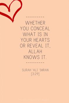 """Say, """"Whether you conceal what is in your breasts or reveal it, Allah knows it. And He knows that which is in the heavens and that which is on the earth. And Allah is over all things competent."""