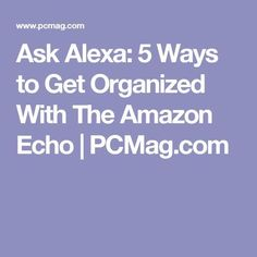 Ask Alexa: 5 Ways to Get Organized With The Amazon Echo | PCMag.com