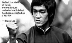 """""""Defeat is a state of mind; No one is ever defeated until defeat has been accepted as a reality."""" ~ Bruce Lee"""