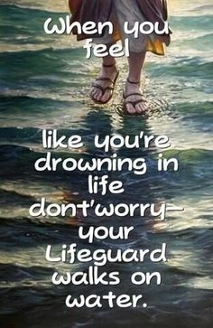 """When you feel like you're drowning in life don't worry your lifeguard walks on water."" My sweet Jesus."