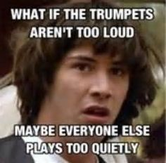 That's what my director says, but he's a percussionist, and we all know percussionists can't hear properly.