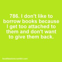 I don't like to borrow books because I get too attached to them and don't want to give them back!