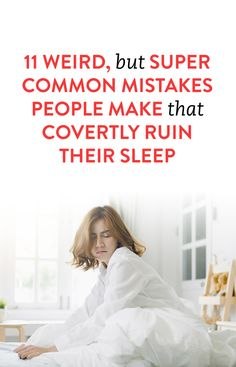 11 Weird, But Super Common Mistakes People Make That Covertly Ruin Their Sleep