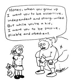 Honey, when you grow up I want you to be assertive, independent and strong-willed. But while you're a kid I want you to be passive, pliable and obedient.