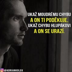 Ukaž moudrému chybu a on ti poděkuje. Ukaž chybu hlupákovi a on se urazí. Light Of Life, Try Not To Laugh, True Words, George Orwell, Motto, Proverbs, True Stories, Favorite Quotes, Quotations