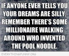 If anyone ever tells you your dreams are silly, remember there's some millionaire walking around who invented the pool noodle. #entrepreneur #entrepreneurship
