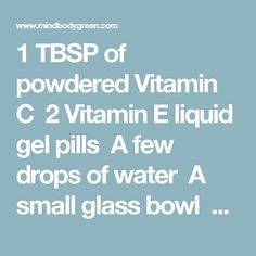 1 TBSP of powdered Vitamin C 2 Vitamin E liquid gel pills A few drops of water A small glass bowl A spoon Preparation Mix the ingredients together in the small glass bowl to make a creamy paste. Immediately the mask starts to foam and form little bubbles. Using your fingertips, apply the mask to damp face and gently rub in circular motions over your entire face and neck, avoiding the eye areas. Let the mask sit on the skin for 5 to 10 minutes and then rinse with lukewarm water.