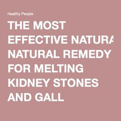 THE MOST EFFECTIVE NATURAL REMEDY FOR MELTING KIDNEY STONES AND GALL BLADDER! – Healthy People