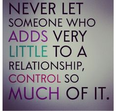 Never let someone who adds very little to a relationship control so much of it.