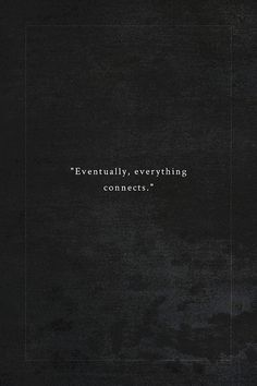 """""""eventually, everything connects.""""....................................................................................... It does !"""