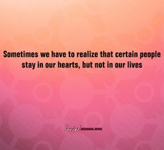 Sometimes we have to realize that certain people stay in our hearts,